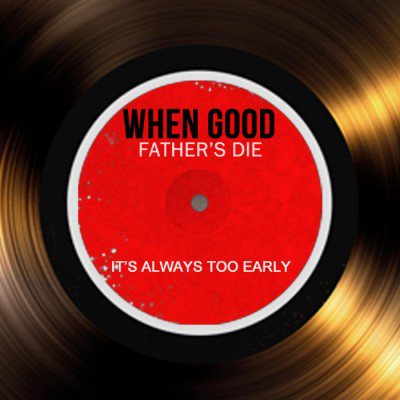 When Good Fathers Die Its Always Too Soon